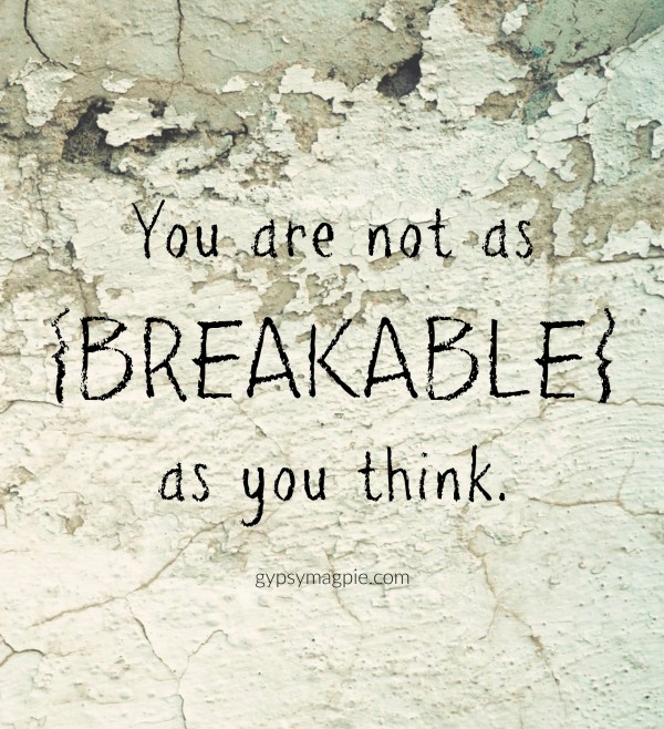 You are not as breakable as you think! | Gypsy Magpie