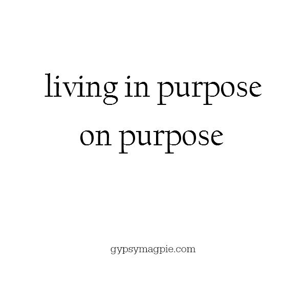 Living with purpose on purpose | Gypsy Magpie