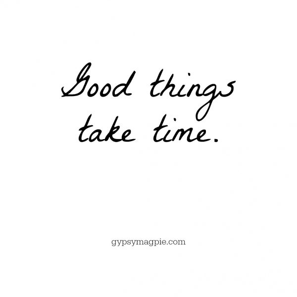 Good things take time | Gypsy Magpie