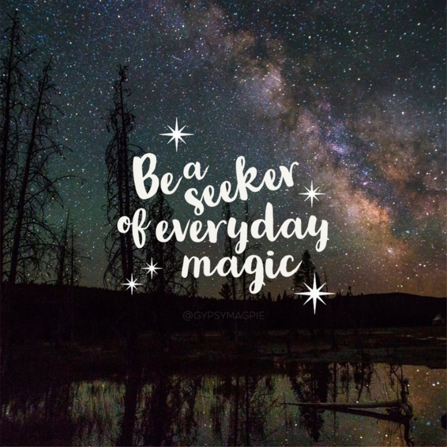 Be a seeker of everyday magic | Gypsy Magpie